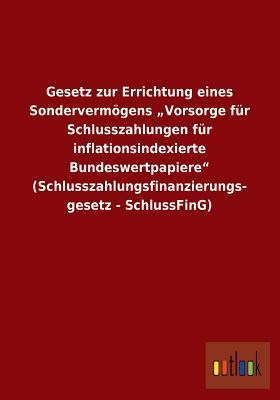 Gesetz Zur Errichtung Eines Sondervermogens Vorsorge Fur Schlusszahlungen Fur Inflationsindexierte Bundeswertpapiere (Schlusszahlungsfinanzierungs- G