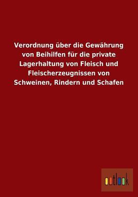 Verordnung Uber Die Gewahrung Von Beihilfen Fur Die Private Lagerhaltung Von Fleisch Und Fleischerzeugnissen Von Schweinen, Rindern Und Schafen