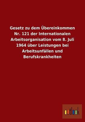 Gesetz Zu Dem Ubereinkommen NR. 121 Der Internationalen Arbeitsorganisation Vom 8. Juli 1964 Uber Leistungen Bei Arbeitsunfallen Und Berufskrankheiten
