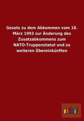 Gesetz Zu Dem Abkommen Vom 18. Marz 1993 Zur Anderung Des Zusatzabkommens Zum NATO-Truppenstatut Und Zu Weiteren Ubereinkunften