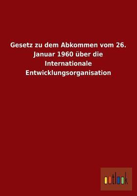 Gesetz Zu Dem Abkommen Vom 26. Januar 1960 Uber Die Internationale Entwicklungsorganisation