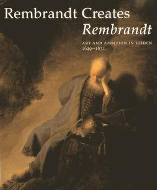 Rembrandt Creates Rembrandt: Art And Ambition In Leiden, 1629 1631