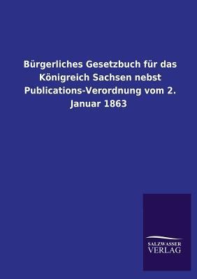 Burgerliches Gesetzbuch Fur Das Konigreich Sachsen Nebst Publications-Verordnung Vom 2. Januar 1863