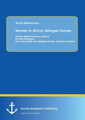 Women in African Refugee Camps: Gender Based Violence Against Female Refugees: The Case of Mai Ayni Refugee Camp, Northern Ethiopia