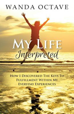 My Life Interpreted: How I Discovered the Keys to Fulfillment Within My Everyday Experiences