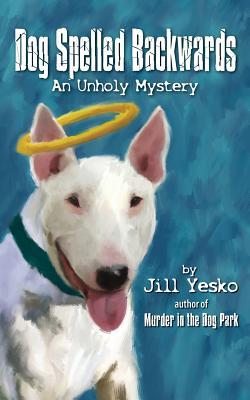 Dog Spelled Backwards an Unholy Mystery by Jill Yesko