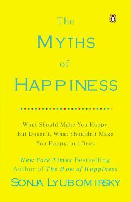 Ebook The Myths of Happiness: What Should Make You Happy, But Doesn't, What Shouldn't Make You Happy, But Does by Sonja Lyubomirsky TXT!