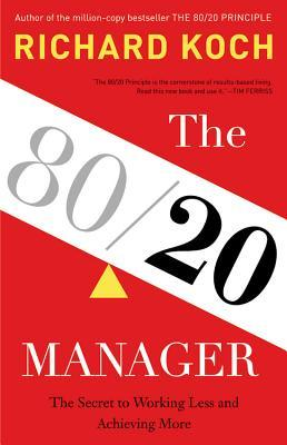 The 80/20 Manager: The Secret to Working Less and Achieving More by Richard Koch