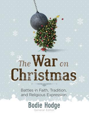 The War on Christmas: Battles in Faith, Tradition, and Religious Expression by Bodie Hodge