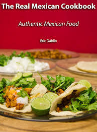 The Real Mexican Cookbook: Your Guide to cooking real authentic Mexican food!