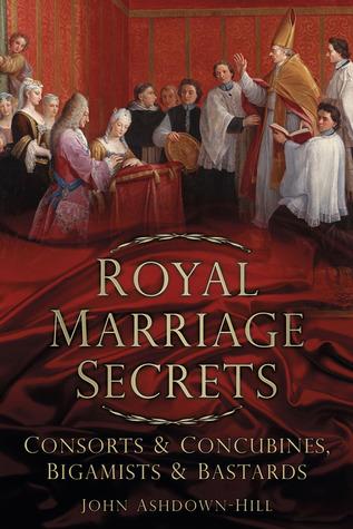 Royal Marriage Secrets: Consorts Concubines, Bigamists Bastards