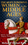 The Most Powerful Women in the Middle Ages: Queens, Saints, and Viking Slayers, From Empress Theodora to Elizabeth of Tudor