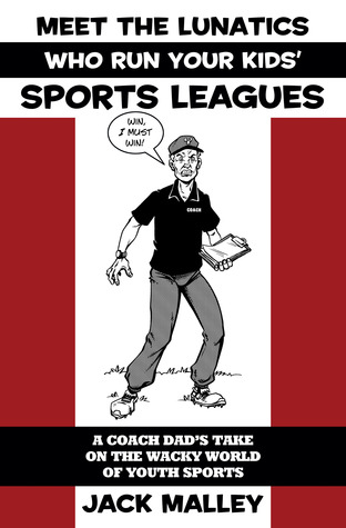 Meet The Lunatics Who Run Your Kids' Sports Leagues: A Coach Dad's Take On The Wacky World Of Youth Sports