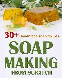 Soap Making From Scratch: 30+ Handmade Soap Recipes and Tips. A Complete Beginner's Guide to Handmade Soaps (A Soap Making Book)
