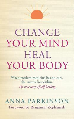 Change Your Mind, Heal Your Body: When Modern Medicine Has No Cure The Answer Lies Within. My True Story of Self- Healing