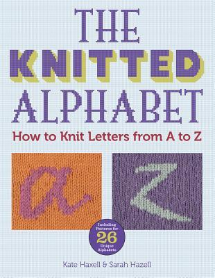 The Knitted Alphabet How To Knit Letters From A To Z By Kate Haxell
