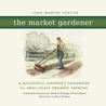 The Market Gardener: A Handbook for Successful Small-Scale Organic Farming