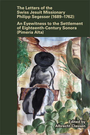 Letters of the Swiss Jesuit Missionary Philipp Segesser (1689–1762): An Eyewitness to the Settlement of EighteenthCentury Sonora (Pimería Alta)