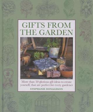 Gifts from the Garden: More Than 50 Glorious Gift Ideas to Create Yourself, That Are Perfect for Every Gardener