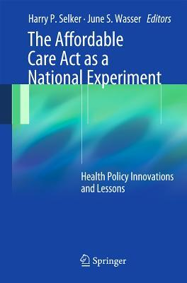 The Affordable Care ACT as a National Experiment: Lessons from the Nation S Largest Health Policy Experiment