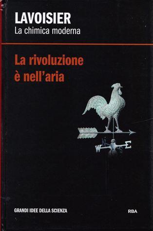 La rivoluzione è nell'aria. Lavoisier: la chimica moderna