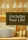 Unclutter Your Life! How to Tame Your Mess, Calm Your Mind, Lighten your Load