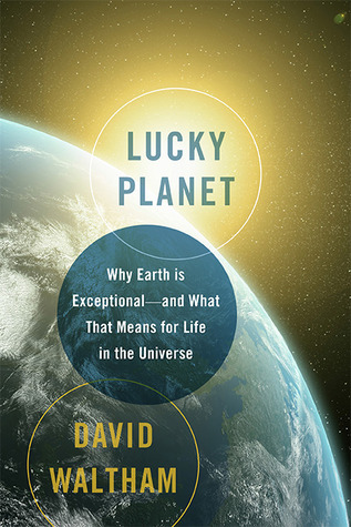 Lucky Planet: Why Earth is Exceptional—and What That Means for Life in the Universe
