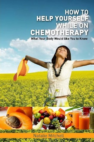 How to Help Yourself While on Chemotherapy: What Your Body Would Like You to Know