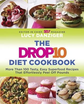 The Drop 10 Diet Cookbook: More Than 100 Tasty, Easy Superfood Recipes That Effortlessly Peel Off Pounds