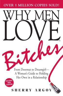 Why Men Love Bitches: From Doormat to Dreamgirl—A Woman's Guide to Holding Her Own in a Relationship