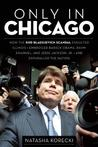Only in Chicago, How the Rod Blagojevich Scandal Engulfed Illinois; Embroiled Barack Obama, Rahm Emanuel, and Jesse Jackson, Jr.; and Enthralled the Nation