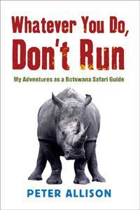 Whatever you do, don't run: my adventures as a botswana safari guide by Peter Allison