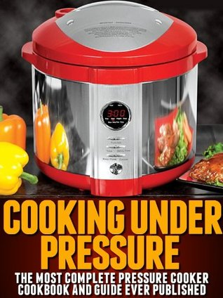 Cooking Under Pressure - The Ultimate Pressure Cooker Cookbook and Guide for Electric Pressure Cookers
