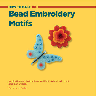 How to Make 100 Bead Embroidery Motifs: Inspiration and Instructions for Plant, Animal, Abstract, and Icon Designs