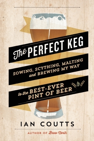 The Perfect Keg: Sowing, Scything, Malting and Brewing My Way to the Best Ever Pint of Beer EPUB