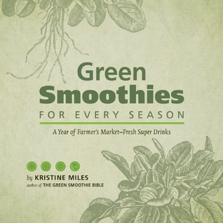 Green Smoothies for Every Season: A Year of Farmers Market?Fresh Super Drinks