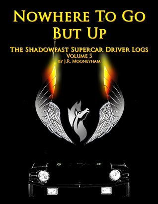 Nowhere To Go But Up (The Shadowfast Supercar Driver Logs #5)