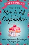 There's More to Life Than Cupcakes by Poppy Dolan