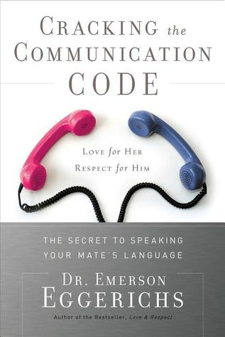 Cracking the Communication Code: The Secret to Speaking Your Mate's Language; Love for Her, Respect for Him