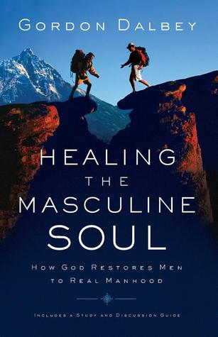 Healing the Masculine Soul: How God Restores Men to Real Manhood