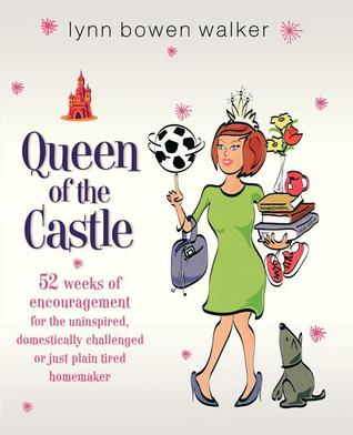 Queen of the Castle: 52 Weeks of Encouragement for the Uninspired, Domestically Challenged, or Just Plain Tired Homemaker