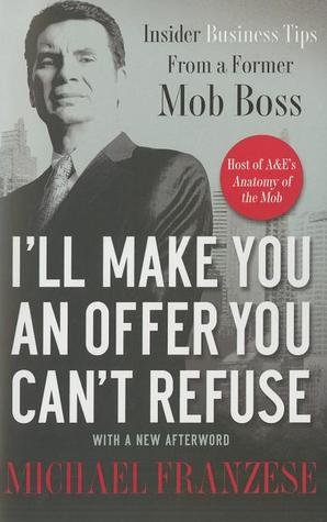 I'll Make You an Offer You Can't Refuse: Insider Business Tips from a Former Mob Boss por Michael Franzese