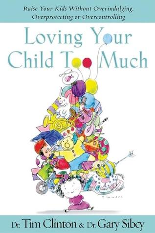 Loving Your Child Too Much: How to Keep a Close Relationship with Your Child Without Overindulging, Overprotecting, or Overcontrolling