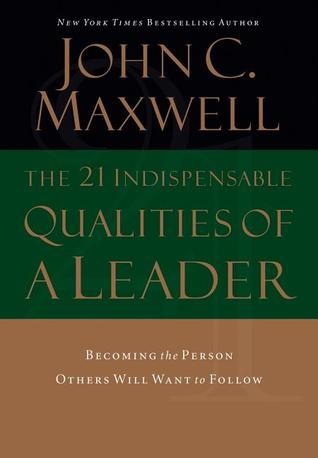 The 21 Indispensable Qualities of a Leader by John C. Maxwell