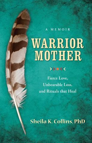 Warrior Mother: A Memoir of Fierce Love, Unbearable Loss, and Rituals That Heal