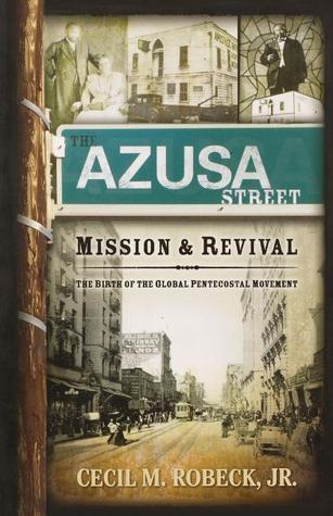 The Azusa Street Mission and Revival by Cecil M. Robeck Jr.