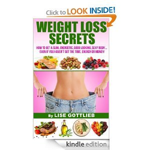 Weight Loss Secrets - How to get a slim, energetic, good looking, sexy body... even if you havent got the time, energy or money! (Successful True Lifestyle Series: Change your life in 7 steps)