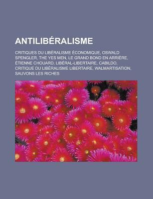 Antiliberalisme: Critiques Du Liberalisme Economique, Oswald Spengler, the Yes Men, Le Grand Bond En Arriere, Etienne Chouard, Liberal-Libertaire, Cabildo, Critique Du Liberalisme Libertaire, Walmartisation, Sauvons Les Riches