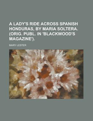 A Lady's Ride Across Spanish Honduras, by Maria Soltera. (Orig. Publ. in 'Blackwood's Magazine').