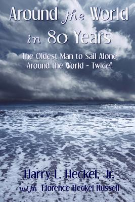 Around the World in 80 Years: The Oldest Man to Sail Alone Around the World - Twice!